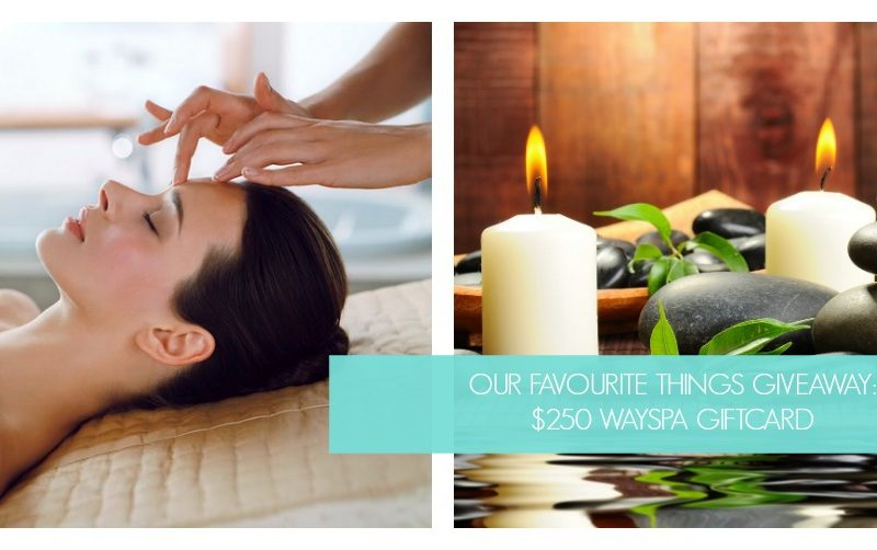OUR FAVOURITE THINGS GIVEAWAY: $250 WAYSPA GIFT CARD